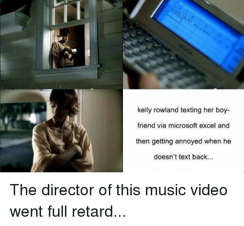 full retard: kelly rowland texting her boy-  friend via microsoft excel and  then getting annoyed when he  doesn't text back... The director of this music video went full retard...