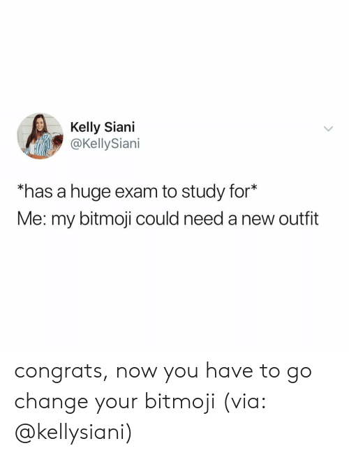 Relatable, Change, and Via: Kelly Siani  @KellySiani  has a huge exam to study for*  Me: my bitmoji could need a new outfit congrats, now you have to go change your bitmoji (via: @kellysiani)