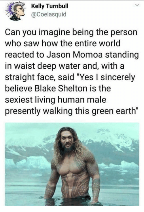 "Jason Momoa: Kelly Turnbull  @Coelasquid  Can you imagine being the person  who saw how the entire world  reacted to Jason Momoa standing  in waist deep water and, with a  straight face, said ""Yes I sincerely  believe Blake Shelton is the  sexiest living human male  presently walking this green earth"""