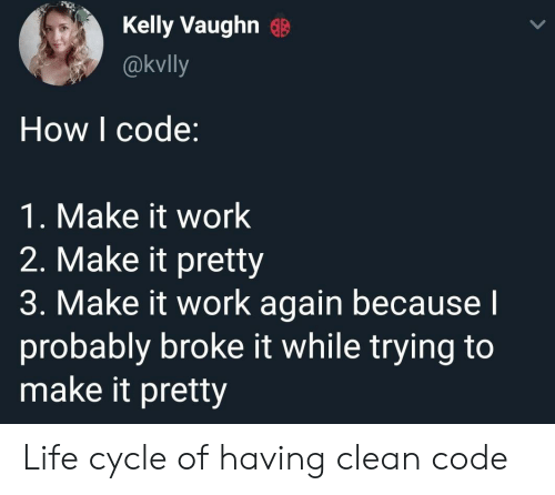 Life, Work, and How: Kelly Vaughn G  @kvlly  How I code:  1. Make it work  2. Make it pretty  3. Make it work again becausel  probably broke it while trying to  make it pretty Life cycle of having clean code
