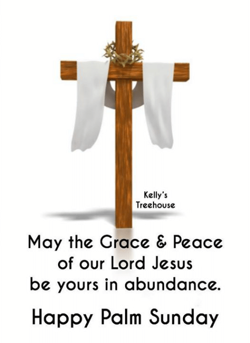 palm: Kelly's  Treehouse  May the Grace & Peace  of our Lord Jesus  be yours in abundance.  Happy Palm Sunday