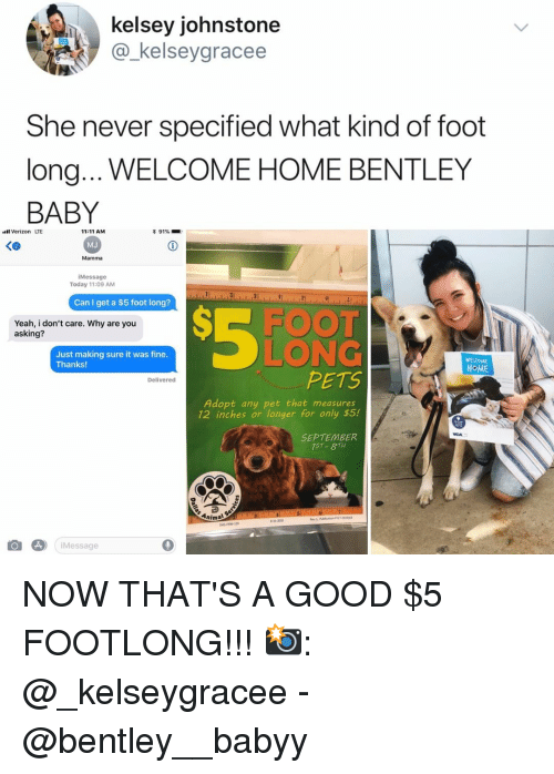 Bentley: kelsey johnstone  @_kelseygracee  She never specified what kind of foot  long... WELCOME HOME BENTLEY  BABY  Verizon LTE  く@  11:11 AM  MJ  Mamma  iMessage  Today 11:09 AM  Can I get a $5 foot long?  Yeah, i don't care. Why are you  asking?  LONG  PETS  Just making sure it was fine  Thanks  WEL OME  HOME  Delivered  Adopt any pet that measures  12 inches or longer for only $5.!  SEPTEMBER  75T- 8TH  Animal  iMessage  0 NOW THAT'S A GOOD $5 FOOTLONG!!! 📸: @_kelseygracee - @bentley__babyy