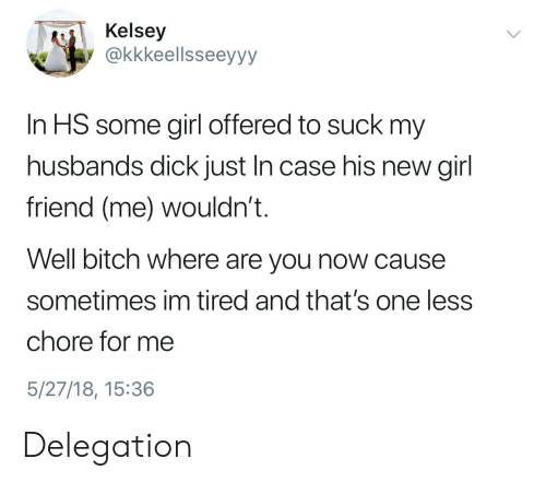 girl friend: Kelsey  @kkkeellsseeyyy  In HS some girl offered to suck my  husbands dick just In case his new girl  friend (me) wouldn't.  Well bitch where are you now cause  sometimes im tired and that's one less  chore for me  5/27/18, 15:36 Delegation