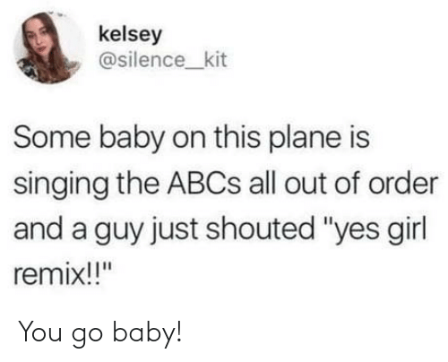 "Singing: kelsey  @silence_kit  Some baby on this plane is  singing the ABCS all out of order  and a guy just shouted ""yes girl  remix!!"" You go baby!"