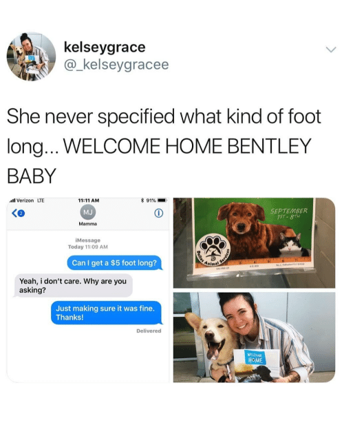 Bentley: kelseygrace  @_kelseygracee  She never specified what kind of foot  long...WELCOME HOME BENTLEY  BABY  Verizon LTE  11:11 AM  MJ  Mamma  * 91%  SEPTEMBER  iMessage  Today 11:09 AM  Can I get a $5 foot long?  Anima  Yeah, i don't care. Why are you  asking?  Just making sure it was fine.  Thanks!  Delivered  WEVOME  HOME