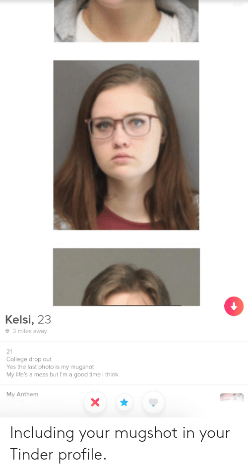 mugshot: Kelsi, 23  O 3 miles away  21  College drop out  Yes the last photo is my mugshot  My life's a mess but l'm a good time i think  My Anthem Including your mugshot in your Tinder profile.