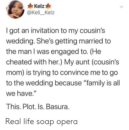 "cheated: Kelz  @Keli_Kelz  I got an invitation to my cousin's  wedding. She's getting married to  the man I was engaged to. (He  cheated with her.) My aunt (cousin's  mom) is trying to convince me to go  to the wedding because ""family is all  we have.""  This. Plot. Is. Basura. Real life soap opera"