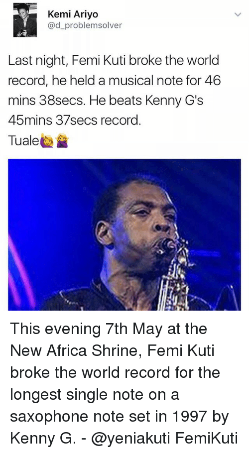 kenny g: Kemi Ariyo  @d problemsolver  Last night, Femi Kuti broke the world  record, he held a musical note for 46  mins 38secs. He beats Kenny G's  45mins 37secs record This evening 7th May at the New Africa Shrine, Femi Kuti broke the world record for the longest single note on a saxophone note set in 1997 by Kenny G. - @yeniakuti FemiKuti