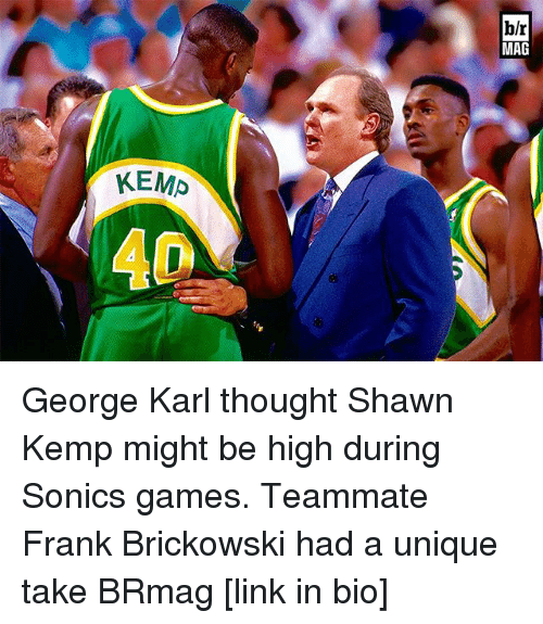 kemp: KEMP  hlr  MAG George Karl thought Shawn Kemp might be high during Sonics games. Teammate Frank Brickowski had a unique take BRmag [link in bio]