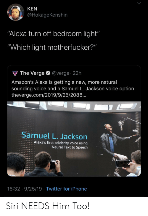 "Ken: KEN  @HokageKenshin  ""Alexa turn off bedroom light'""  ""Which light motherfucker?""  V The Verge  @verge. 22h  Amazon's Alexa is getting a new, more natural  sounding voice and a Samuel L. Jackson voice option  theverge.com/2019/9/25/2088..  Samuel L. Jackson  Alexa's first celebrity voice using  Neural Text to Speech  16:32 9/25/19 Twitter for iPhone Siri NEEDS Him Too!"