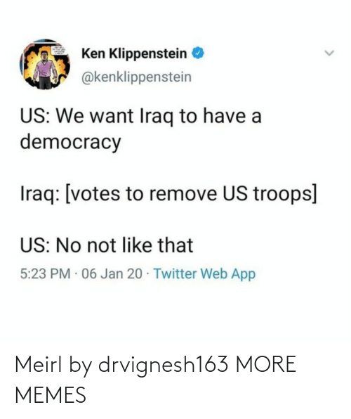 Jan: Ken Klippenstein  @kenklippenstein  US: We want Iraq to have a  democracy  Iraq: [votes to remove US troops]  US: No not like that  5:23 PM · 06 Jan 20 · Twitter Web App Meirl by drvignesh163 MORE MEMES