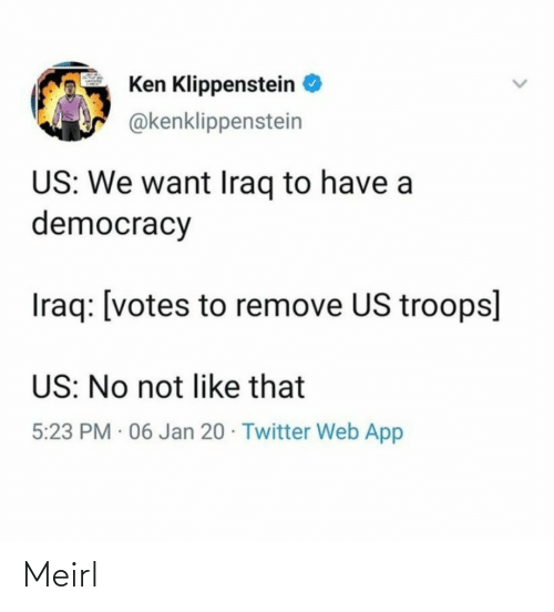 Ken: Ken Klippenstein  @kenklippenstein  US: We want Iraq to have a  democracy  Iraq: [votes to remove US troops]  US: No not like that  5:23 PM · 06 Jan 20 · Twitter Web App Meirl