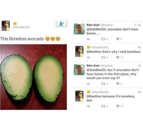 Avocado: Ken-kun @Baeflow  1d  @SaddBoiDL  @SaddBoiiDL avocados don't have  bones..  This Boneless avocado  175  @SaddBoiiDL  1d  @Baeflow that's why I said boneless  12  Ken-kun @Baeflow  1d  @SaddBoiiDL but if avocados don't  have bones in the first place, why  would you even say it?  134  @SaddBoiDL  1d  @Baeflow because it's boneless,  duh  t7 4  10