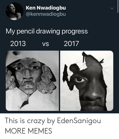This Is Crazy: Ken Nwadiogbu  @kennwadiogbu  My pencil drawing progress  2013 VS 2017 This is crazy by EdenSanigou MORE MEMES
