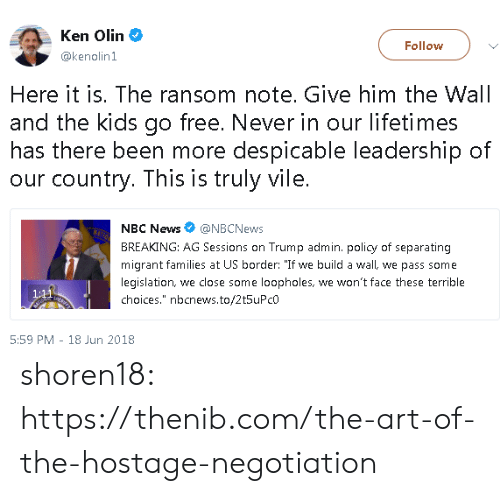 "Sessions: Ken Olin  @kenolin1  Follow  Here it is. The ransom note. Give him the Wall  and the kids go free. Never in our lifetimes  has there been more despicable leadership of  our country. This is truly vile.  NBC News@NBCNews  BREAKING: AG Sessions on Trump admin. policy of separating  migrant families at US border: ""If we build a wall, we pass some  legislation, we close some loopholes, we won't face these terrible  choices."" nbcnews.to/2t5uPcO  5:59 PM 18 Jun 2018 shoren18:  https://thenib.com/the-art-of-the-hostage-negotiation"