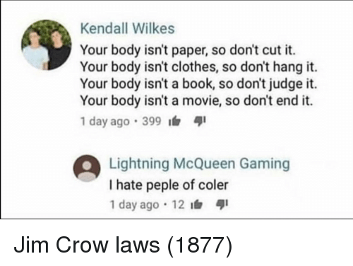 Dont Judge: Kendall Wilkes  Your body isn't paper, so don't cut it.  Your body isn't clothes, so don't hang it.  Your body isn't a book, so don't judge it.  Your body isn't a movie, so don't end it.  1 day ago .399  Lightning McQueen Gaming  I hate peple of coler  1 day ago 12 Jim Crow laws (1877)