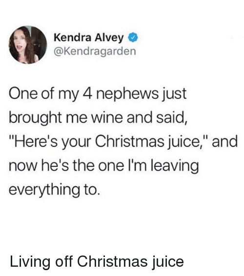 """Hes The One: Kendra Alvey  @Kendragarden  One of my 4 nephews just  brought me wine and said,  """"Here's your Christmas juice,"""" and  now he's the one l'm leaving  everything to. Living off Christmas juice"""