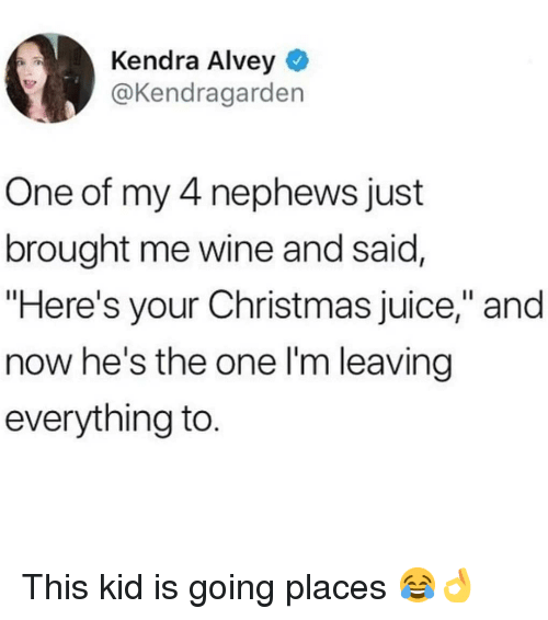 """Hes The One: Kendra Alvey  @Kendragarden  One of my 4 nephews just  brought me wine and said,  """"Here's your Christmas juice,"""" and  now he's the one l'm leaving  everything to This kid is going places 😂👌"""
