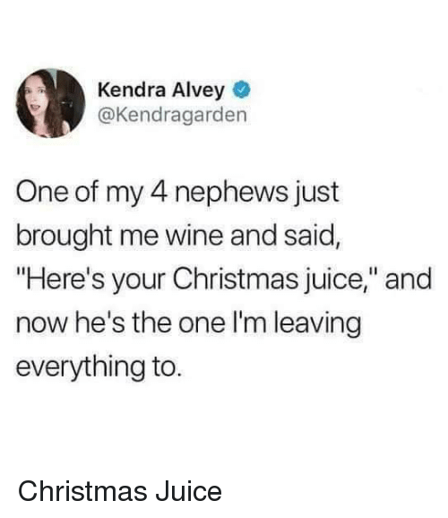"""Hes The One: Kendra Alvey  @Kendragarden  One of my 4 nephews just  brought me wine and said,  """"Here's your Christmas juice,"""" and  now he's the one l'm leaving  everything to Christmas Juice"""