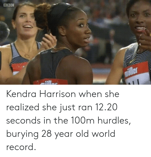 28 Year Old: Kendra Harrison when she realized she just ran 12.20 seconds in the 100m hurdles, burying 28 year old world record.