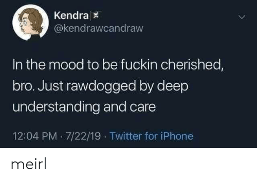 Iphone, Mood, and Twitter: Kendra  @kendrawcandraw  In the mood to be fuckin cherished,  bro. Just rawdogged by deep  understanding and care  12:04 PM 7/22/19 Twitter for iPhone meirl