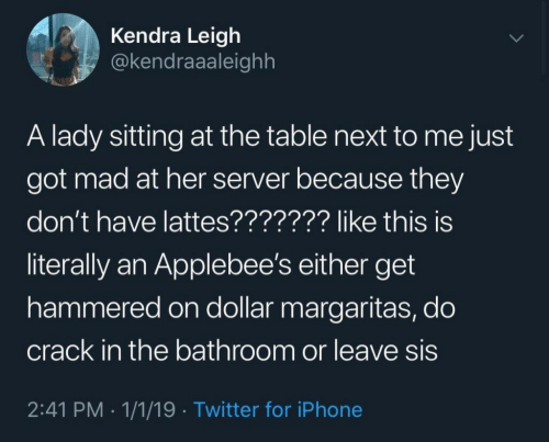 Iphone, Twitter, and Applebee's: Kendra Leigh  @kendraaaleighh  A lady sitting at the table next to me just  got mad at her server because they  don't have lattes??????? like this is  literally an Applebee's either get  hammered on dollar margaritas, do  crack in the bathroom or leave sis  2:41 PM 1/1/19 Twitter for iPhone