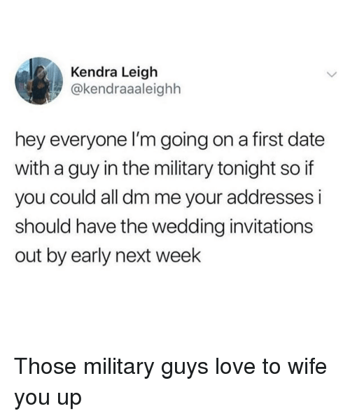 invitations: Kendra Leigh  @kendraaaleighh  hey everyone l'm going on a first date  with a guy in the military tonight so if  you could all dm me your addresses i  should have the wedding invitations  out by early next week Those military guys love to wife you up
