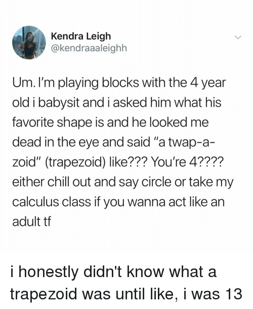 """Chill, Relatable, and Old: Kendra Leigh  @kendraaaleighh  Um. I'm playing blocks with the 4 year  old i babysit and i asked him what his  favorite shape is and he looked me  dead in the eye and said """"a twap-a-  zoid"""" (trapezoid) like??? You're 4????  either chill out and say circle or take my  calculus class if you wanna act like an  adult tf i honestly didn't know what a trapezoid was until like, i was 13"""