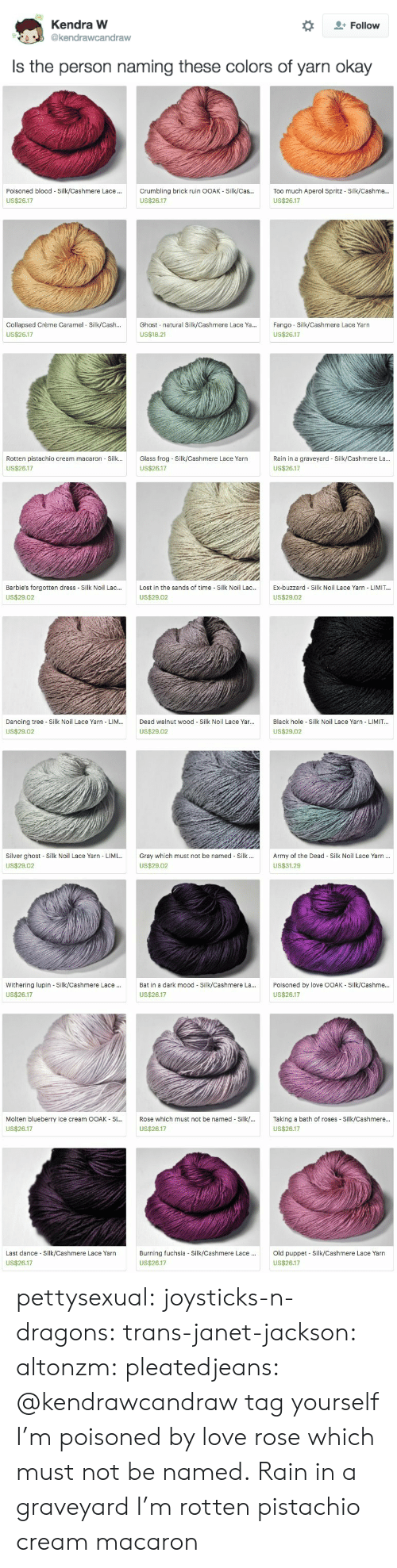 Janet Jackson: Kendra W  Follow  @kendrawcandraw  Is the person naming these colors of yarn okay   Poisoned blood Silk/Cashmere Lace .  Crumbling brick ruin OOAK - Silk/Cas..  Too much Aperol Spritz - Silk/Cashme...  US$26.17  US$26.17  US$26.17  Ghost natural Silk/Cashmere Lace Ya...  Collapsed Crème Caramel Silk/Cash...  Fango Silk/Cashmere Lace Yarn  US$26.17  US$18.21  US$26.17  Rotten pistachio cream macaron Silk...  Glass frog-Silk/Cashmere Lace Yarn  Rain in a graveyard Silk/Cashmere La...  US$26.17  US$26.17  US$26.17   Barbie's forgotten dress Silk Noil Lac...  Lost in the sands of time Silk Noil Lac...  Ex-buzzard Silk Noil Lace Yarn LIMIT...  US$29.02  US$29.02  US$29.02  Black hole Silk Noil Lace Yarn - LIMIT...  Dancing tree Silk Noil Lace Yarn LIM...  Dead walnut wood Silk Noil Lace Yar...  US$29.02  US$29.02  US$29.02  Silver ghost Silk Noil Lace Yarn LIMI...  Gray which must not be named Silk.  Army of the Dead Silk Noil Lace Yarn...  US$29.02  US$29.02  US$31.29   Withering lupin Silk/Cashmere Lace..  Bat in a dark mood Silk/Cashmere La...  Poisoned by love OOAK Silk/Cashme...  US$26.17  US$26.17  US$26.17  Molten blueberry ice cream OOAK Si...  Rose which must not be named Silk/...  Taking a bath of roses Silk/Cashmere...  US$26.17  US$26.17  US$26.17  Old puppet Silk/Cashmere Lace Yarn  Last dance Silk/Cashmere Lace Yarn  Burning fuchsia - Silk/Cashmere Lace...  US$26.17  US$26.17  US$26.17 pettysexual:  joysticks-n-dragons:  trans-janet-jackson:  altonzm:  pleatedjeans:  @kendrawcandraw  tag yourself I'm poisoned by love  rose which must not be named.  Rain in a graveyard  I'm rotten pistachio cream macaron