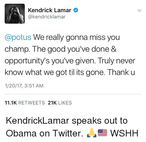 gonna miss you: Kendrick Lamar  @kendricklamar  Capotus We really gonna miss you  champ. The good you've done &  opportunity's you've given. Truly never  know what we got til its gone. Thank u  1/20/17, 3:51 AM  11.1K  RETWEETS  21K  LIKES KendrickLamar speaks out to Obama on Twitter. 🙏🇺🇸 WSHH