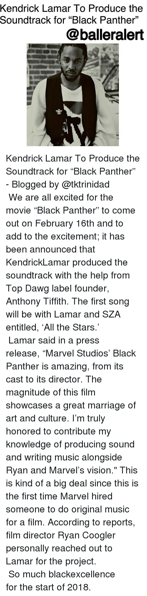 """Ryan Coogler: Kendrick Lamar To Produce the  Soundtrack for """"Black Panther""""  @balleralert  09 Kendrick Lamar To Produce the Soundtrack for """"Black Panther"""" - Blogged by @tktrinidad ⠀⠀⠀⠀⠀⠀⠀⠀ ⠀⠀⠀⠀⠀⠀⠀⠀ We are all excited for the movie """"Black Panther"""" to come out on February 16th and to add to the excitement; it has been announced that KendrickLamar produced the soundtrack with the help from Top Dawg label founder, Anthony Tiffith. The first song will be with Lamar and SZA entitled, 'All the Stars.' ⠀⠀⠀⠀⠀⠀⠀⠀ ⠀⠀⠀⠀⠀⠀⠀⠀ Lamar said in a press release, """"Marvel Studios' Black Panther is amazing, from its cast to its director. The magnitude of this film showcases a great marriage of art and culture. I'm truly honored to contribute my knowledge of producing sound and writing music alongside Ryan and Marvel's vision."""" This is kind of a big deal since this is the first time Marvel hired someone to do original music for a film. According to reports, film director Ryan Coogler personally reached out to Lamar for the project. ⠀⠀⠀⠀⠀⠀⠀⠀ ⠀⠀⠀⠀⠀⠀⠀⠀ So much blackexcellence for the start of 2018."""