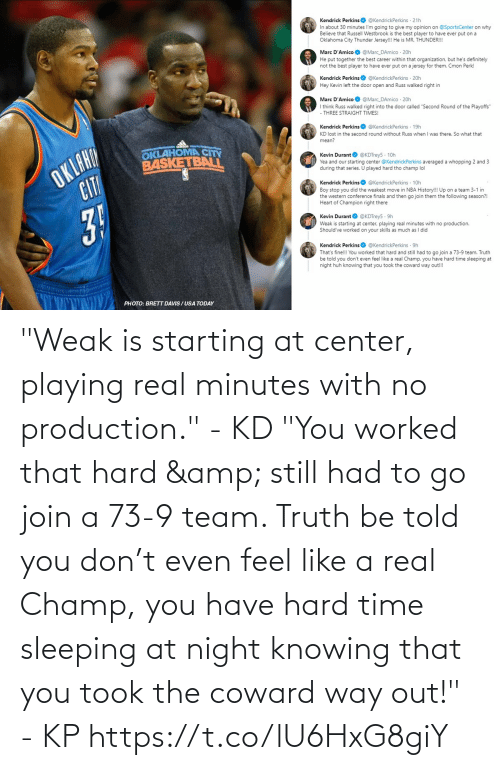 """Western Conference Finals: Kendrick PerkinsO @KendrickPerkins · 21h  In about 30 minutes I'm going to give my opinion on @SportsCenter on why  Believe that Russell Westbrook is the best player to have ever put on a  Oklahoma City Thunder Jersey!!! He is MR. THUNDER!!!  Marc D'Amico O @Marc_DAmico · 20h  He put together the best career within that organization, but he's definitely  not the best player to have ever put on a jersey for them. Cmon Perk!  Kendrick Perkins  @KendrickPerkins · 20h  Hey Kevin left the door open and Russ walked right in  Marc D'Amico O @Marc_DAmico · 20h  I think Russ walked right into the door called """"Second Round of the Playoffs""""  THREE STRAIGHT TIMES!  Kendrick Perkins O @KendrickPerkins · 19h  KD lost in the second round without Russ when I was there. So what that  OKLAHA  CIT  mean?  OKLAHOMA CITY  BASKETBALIL  Kevin Durant O @KDTrey5 · 10h  Yea and our starting center @KendrickPerkins averaged a whopping 2 and 3  during that series. U played hard tho champ lol  Kendrick Perkins  @KendrickPerkins · 10h  Boy stop you did the weakest move in NBA History!!! Up on a team 3-1 in  the western conference finals and then go join them the following season?!  Heart of Champion right there  31  Kevin Durant O @KDTrey5  9h  Weak is starting at center, playing real minutes with no production.  Should've worked  your skills as much as I did  Kendrick Perkins  @KendrickPerkins · 9h  That's fine!!! You worked that hard and still had to go join a 73-9 team. Truth  be told you don't even feel like a real Champ, you have hard time sleeping at  night huh knowing that you took the coward way out!!!  PHOTO: BRETT DAVIS / USA TODAY """"Weak is starting at center, playing real minutes with no production."""" - KD  """"You worked that hard & still had to go join a 73-9 team. Truth be told you don't even feel like a real Champ, you have hard time sleeping at night knowing that you took the coward way out!"""" - KP https://t.co/lU6HxG8giY"""