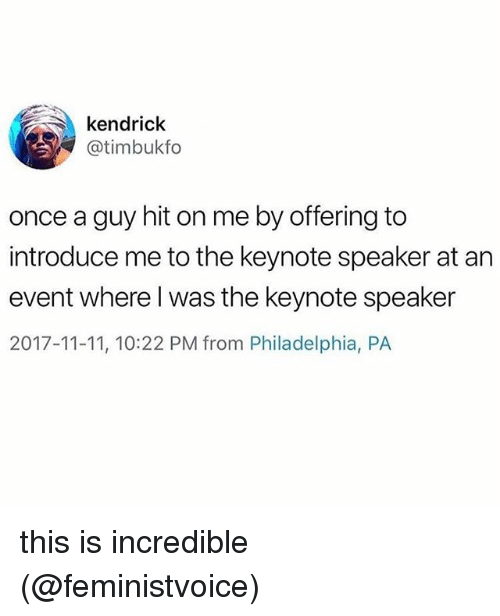 Memes, Philadelphia, and Kendrick: kendrick  @timbukfo  once a guy hit on me by offering to  introduce me to the keynote speaker at an  event where l was the keynote speaker  2017-11-11, 10:22 PM from Philadelphia, PA this is incredible (@feministvoice)
