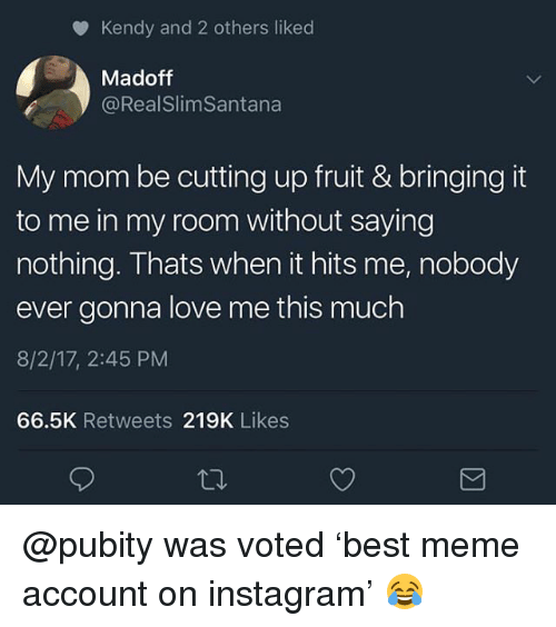 Instagram, Love, and Meme: Kendy and 2 others liked  Madoff  @RealSlimSantana  My mom be cutting up fruit & bringing it  to me in my room without saying  nothing. Thats when it hits me, nobody  ever gonna love me this much  8/2/17, 2:45 PM  66.5K Retweets 219K Likes @pubity was voted 'best meme account on instagram' 😂