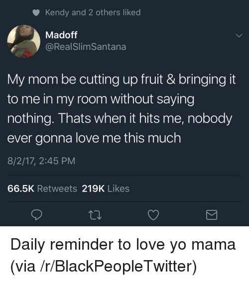 Blackpeopletwitter, Love, and Yo: Kendy and 2 others liked  Madoff  @RealSlimSantana  My mom be cutting up fruit & bringing it  to me in my room without saying  nothing. Thats when it hits me, nobody  ever gonna love me this much  8/2/17, 2:45 PM  66.5K Retweets 219K Likes <p>Daily reminder to love yo mama (via /r/BlackPeopleTwitter)</p>