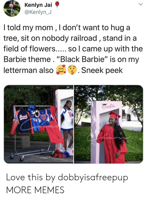 """railroad: @Kenlyn J  ltold my mom ,ldont want to hug a  tree, sit on nobody railroad, stand ina  field of flowers..... so l came up with the  Barbie theme. """"Black Barbie"""" is on my  letterman also g. Sneek peek Love this by dobbyisafreepup MORE MEMES"""