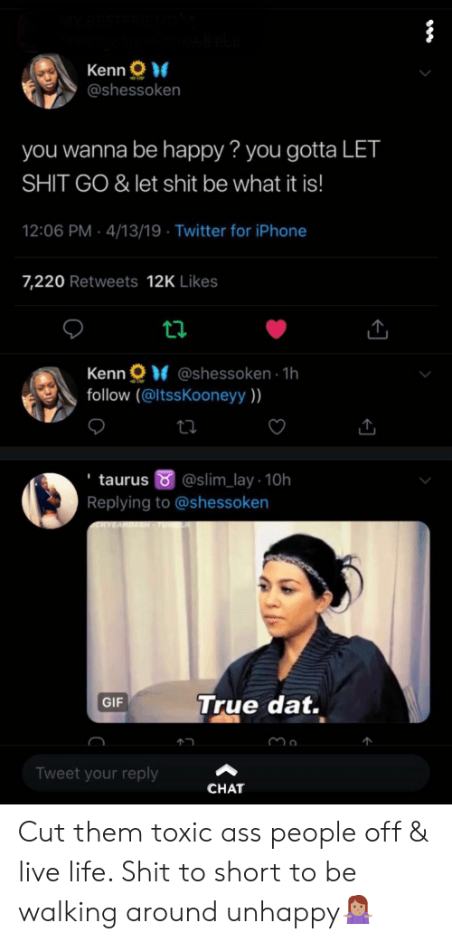 Ass, Gif, and Iphone: Kenn  @shessoken  you wanna be happy? you gotta LET  SHIT GO & let shit be what it is!  12:06 PM- 4/13/19 Twitter for iPhone  7,220 Retweets 12K Likes  Kenn @shessoken 1h  follow (@ltssKooneyy )  taurus @slim_lay- 10h  Replying to @shessoken  True dat.  GIF  个  Tweet your reply  CHAT Cut them toxic ass people off & live life. Shit to short to be walking around unhappy🤷🏽‍♀️