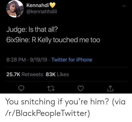 Blackpeopletwitter, Iphone, and R. Kelly: Kennahdi  @kennahhdii  Judge: Is that all?  6ix9ine: R Kelly touched me too  8:28 PM 9/19/19 Twitter for iPhone  25.7K Retweets 83K Likes You snitching if you're him? (via /r/BlackPeopleTwitter)