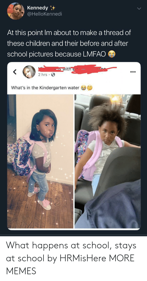 kennedy: Kennedy  @HelloKennedi  At this point Im about to make a thread of  these children and their before and after  school pictures because LMFAO  with L  2 hrs  What's in the Kindergarten water What happens at school, stays at school by HRMisHere MORE MEMES