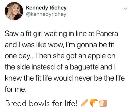 kennedy: Kennedy Richey  @kennedyrichey  Saw a fit girl waiting in line at Panera  and I was like wow, I'm gonna be fit  one day.. Then she got an apple on  the side instead of a baguette and I  knew the fit life would never be the life  for me. Bread bowls for life! 🥖🥐🍞