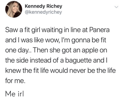 kennedy: Kennedy Richey  @kennedyrichey  Saw a fit girl waiting in line at Panera  and I was like wow, I'm gonna be fit  one day.. Then she got an apple on  the side instead of a baguette and I  knew the fit life would never be the life  for me. Me irl