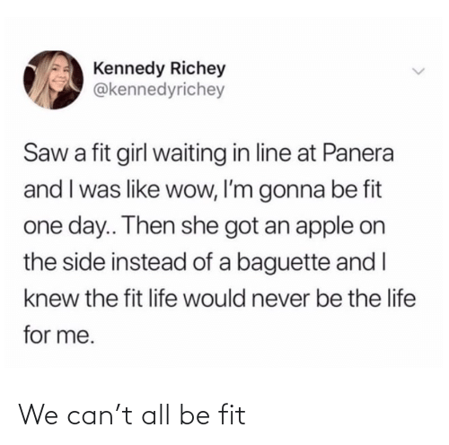 I Knew: Kennedy Richey  @kennedyrichey  Saw a fit girl waiting in line at Panera  and I was like wow, I'm gonna be fit  one day.. Then she got an apple on  the side instead of a baguette and I  knew the fit life would never be the life  for me. We can't all be fit