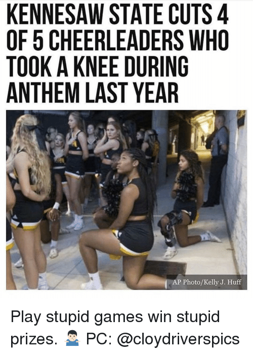 Huff: KENNESAW STATE CUTS 4  OF 5 CHEERLEADERS WHO  TOOK A KNEE DURING  ANTHEM LAST YEAR  AP Photo/Kelly J. Huff Play stupid games win stupid prizes. 🤷🏻♂️ PC: @cloydriverspics