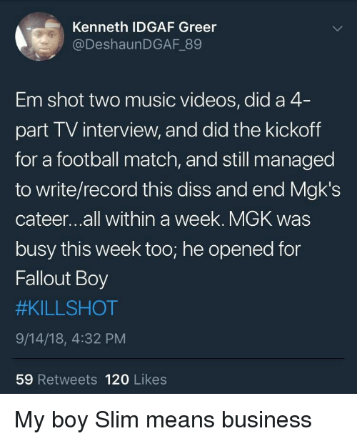 kickoff: Kenneth IDGAF Greer  @DeshaunDGAF 89  Em shot two music videos, did a 4  part TV interview, and did the kickoff  for a football match, and still managed  to write/record this diss and end Mgk's  cateer...all within a week. MGK was  busy this week too; he opened for  Fallout Boy  #KILLSHOT  9/14/18, 4:32 PM  59 Retweets 120 Likes My boy Slim means business