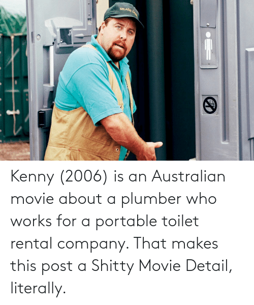 kenny: Kenny (2006) is an Australian movie about a plumber who works for a portable toilet rental company. That makes this post a Shitty Movie Detail, literally.