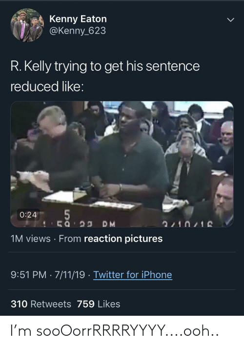 7/11, Blackpeopletwitter, and Funny: Kenny Eaton  @Kenny 623  R. Kelly trying to get his sentence  reduced like:  5  0:24  2210/16  1M views From reaction pictures  9:51 PM 7/11/19 Twitter for iPhone  310 Retweets 759 Likes I'm sooOorrRRRRYYYY....ooh..