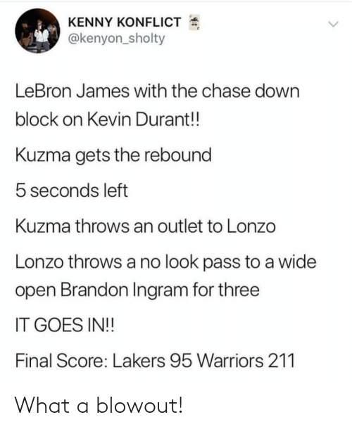 rebound: KENNY KONFLICT  @kenyon_sholty  LeBron James with the chase down  block on Kevin Durant!!  Kuzma gets the rebound  5 seconds left  Kuzma throws an outlet to Lonzo  Lonzo throws a no look pass to a wide  open Brandon Ingram for three  IT GOES IN!!  Final Score: Lakers 95 Warriors 211 What a blowout!