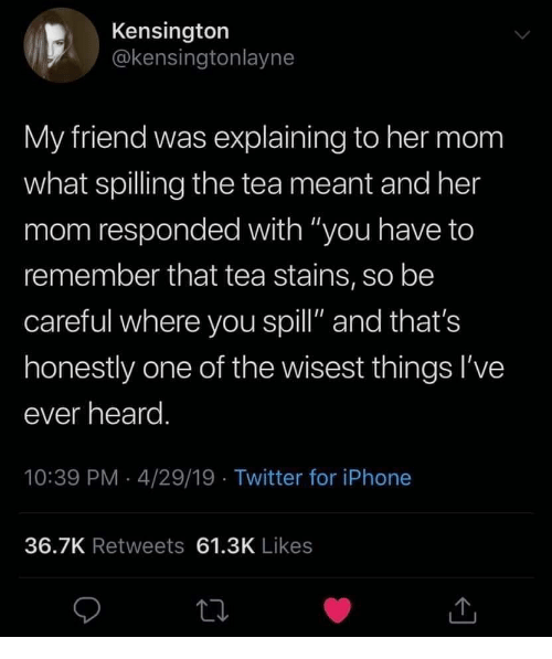 "The Tea: Kensington  @kensingtonlayne  My friend was explaining to her mom  what spilling the tea meant and her  mom responded with ""you have to  remember that tea stains, so be  careful where you spill"" and that's  honestly one of the wisest things I've  ever heard  10:39 PM 4/29/19 Twitter for iPhone  36.7K Retweets 61.3K Likes"