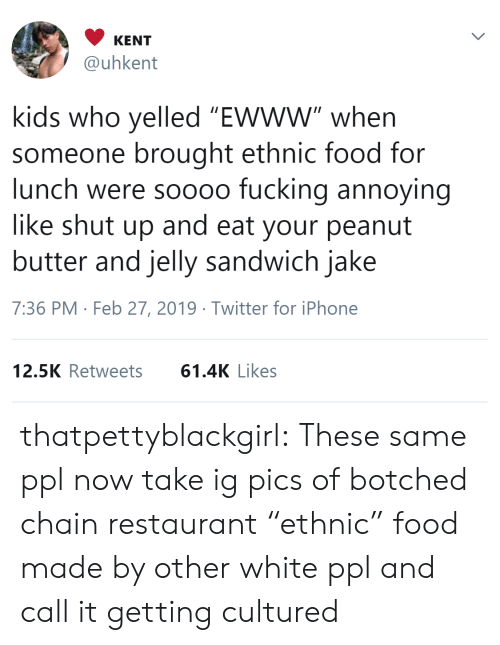 """botched: KENT  @uhkent  kids who yelled """"Ewww"""" when  someone brought ethnic food for  lunch were soooo fucking annoying  like shut up and eat your peanut  butter and jelly sandwich jake  7:36 PM Feb 27, 2019 Twitter for iPhone  12.5K Retweets61.4K Likes thatpettyblackgirl:   These same ppl now take ig pics of botched chain restaurant """"ethnic"""" food made by other white ppl and call it getting cultured"""