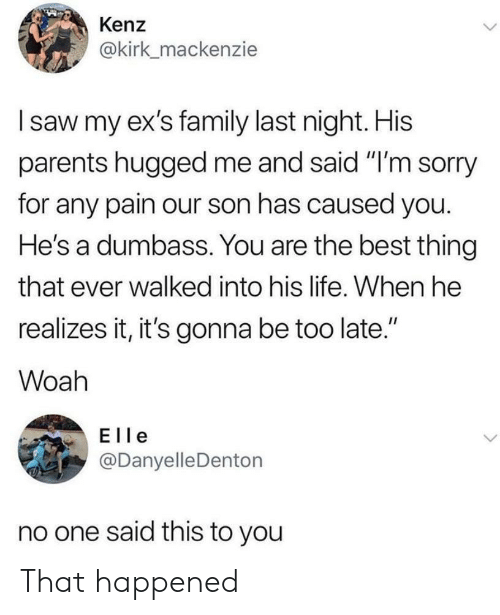 """mackenzie: Kenz  @kirk_mackenzie  I saw my ex's family last night. His  parents hugged me and said """"I'm sorry  for any pain our son has caused you.  He's a dumbass. You are the best thing  that ever walked into his life. When he  realizes it, it's gonna be too late.""""  II  Woah  Elle  @Danyelle Denton  no one said this to you That happened"""